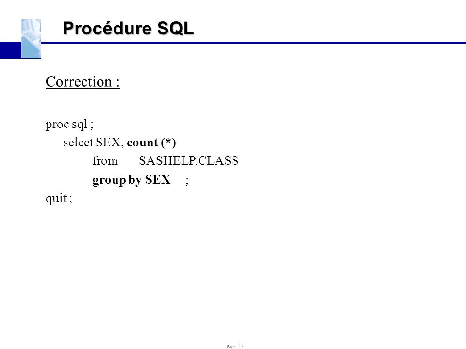 Page : 15 Procédure SQL Correction : proc sql ; select SEX, count (*) fromSASHELP.CLASS group by SEX ; quit ;