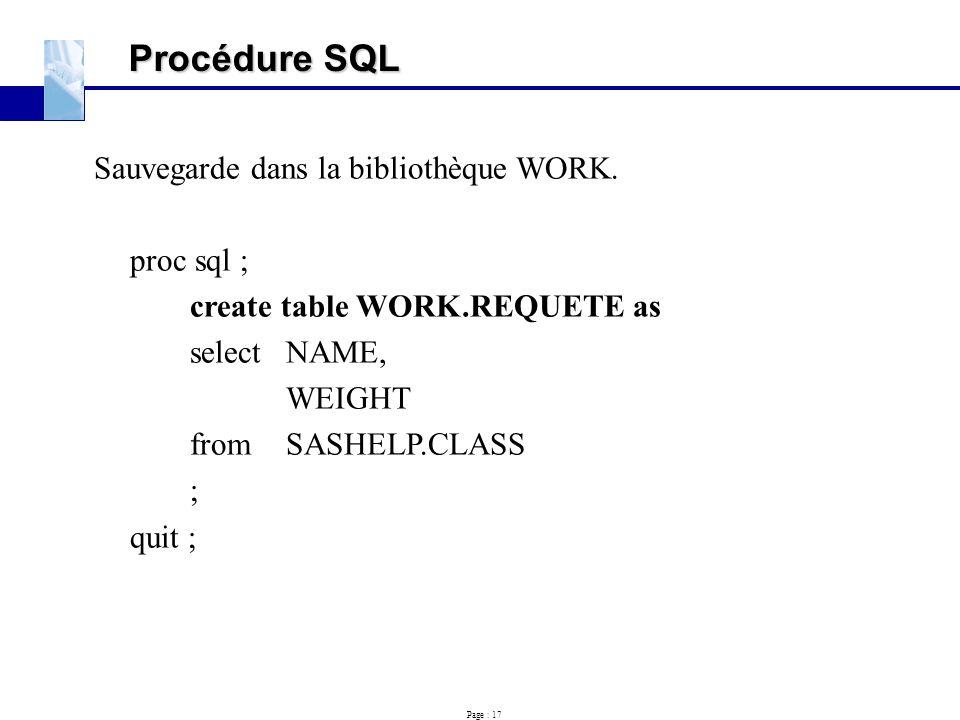 Page : 17 Procédure SQL Sauvegarde dans la bibliothèque WORK. proc sql ; create table WORK.REQUETE as selectNAME, WEIGHT fromSASHELP.CLASS ; quit ;