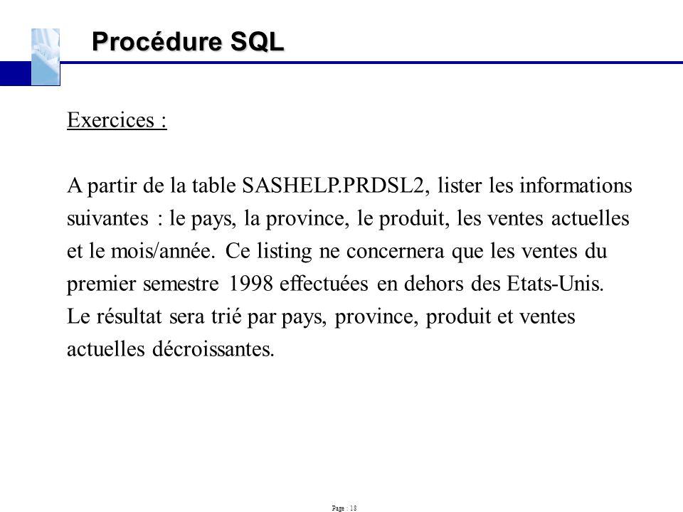 Page : 18 Procédure SQL Exercices : A partir de la table SASHELP.PRDSL2, lister les informations suivantes : le pays, la province, le produit, les ven