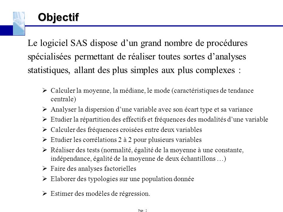 Page : 2 Objectif Le logiciel SAS dispose d'un grand nombre de procédures spécialisées permettant de réaliser toutes sortes d'analyses statistiques, a