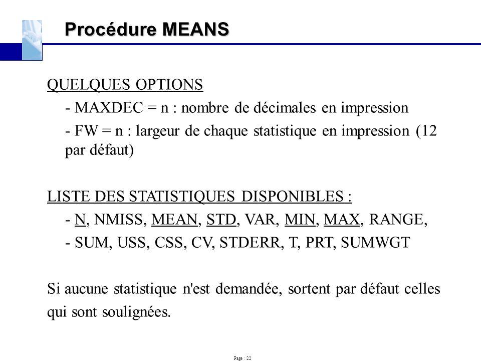 Page : 22 Procédure MEANS QUELQUES OPTIONS - MAXDEC = n : nombre de décimales en impression - FW = n : largeur de chaque statistique en impression (12