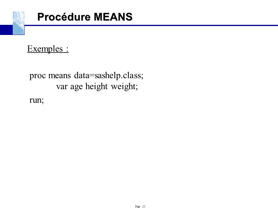 Page : 25 Procédure MEANS Exemples : proc means data=sashelp.class; var age height weight; run;