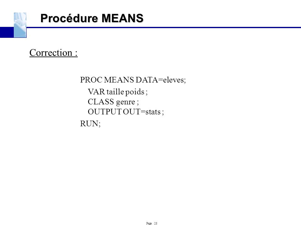 Page : 28 Procédure MEANS Correction : PROC MEANS DATA=eleves; VAR taille poids ; CLASS genre ; OUTPUT OUT=stats ; RUN;