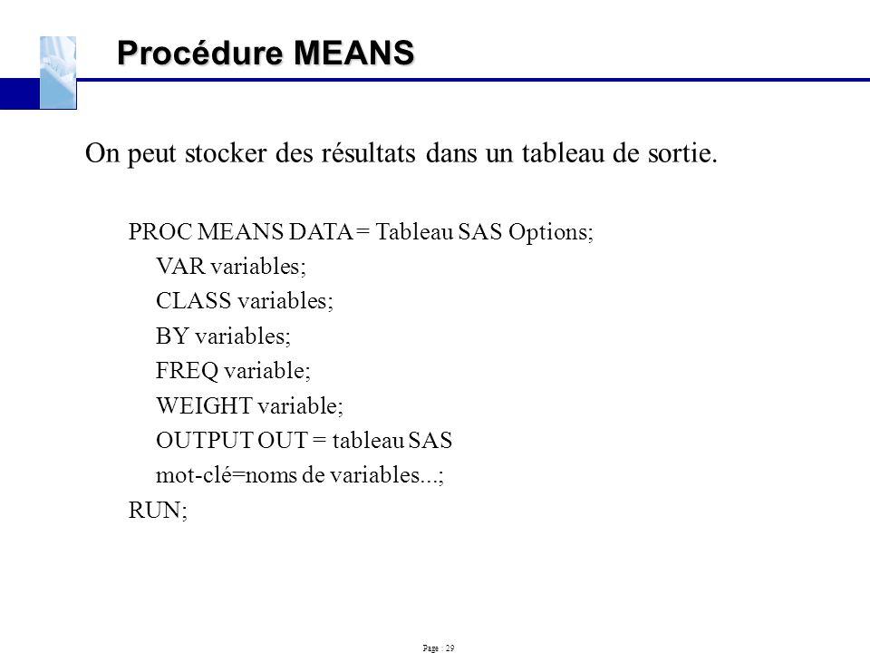 Page : 29 Procédure MEANS On peut stocker des résultats dans un tableau de sortie. PROC MEANS DATA = Tableau SAS Options; VAR variables; CLASS variabl