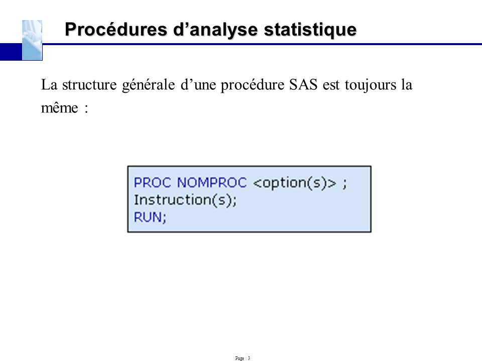 Page : 3 Procédures d'analyse statistique La structure générale d'une procédure SAS est toujours la même :