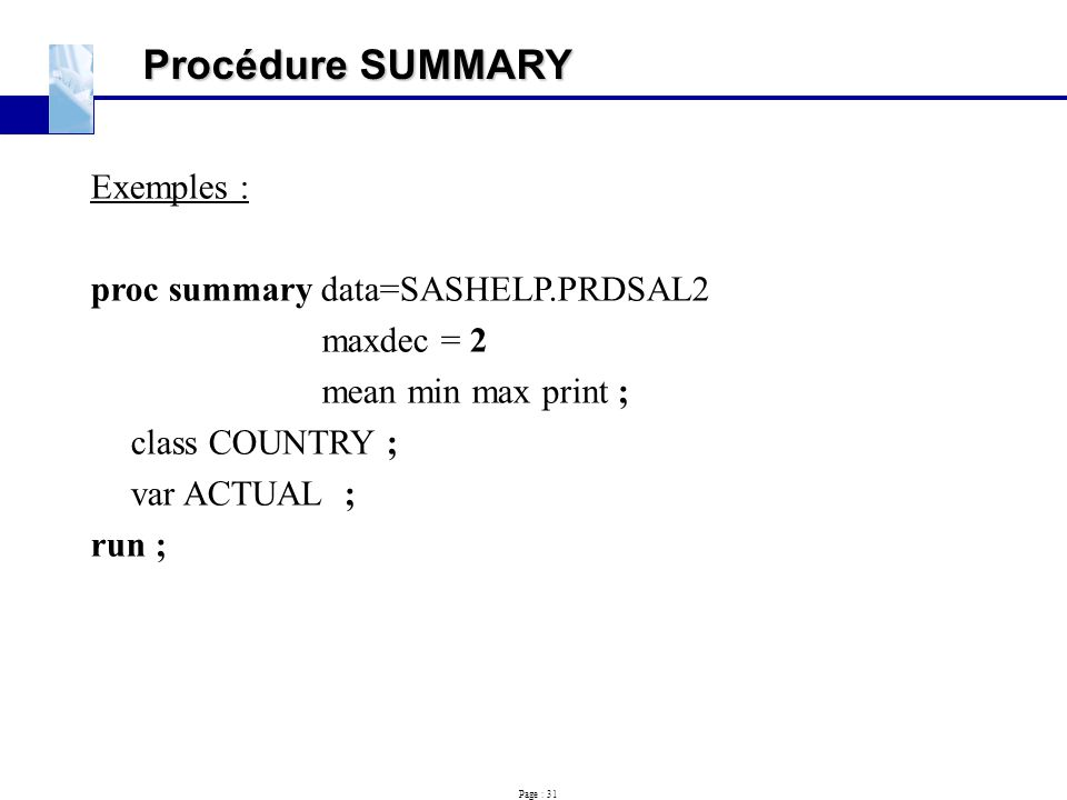 Page : 31 Procédure SUMMARY Exemples : proc summary data=SASHELP.PRDSAL2 maxdec = 2 mean min max print ; class COUNTRY ; var ACTUAL ; run ;