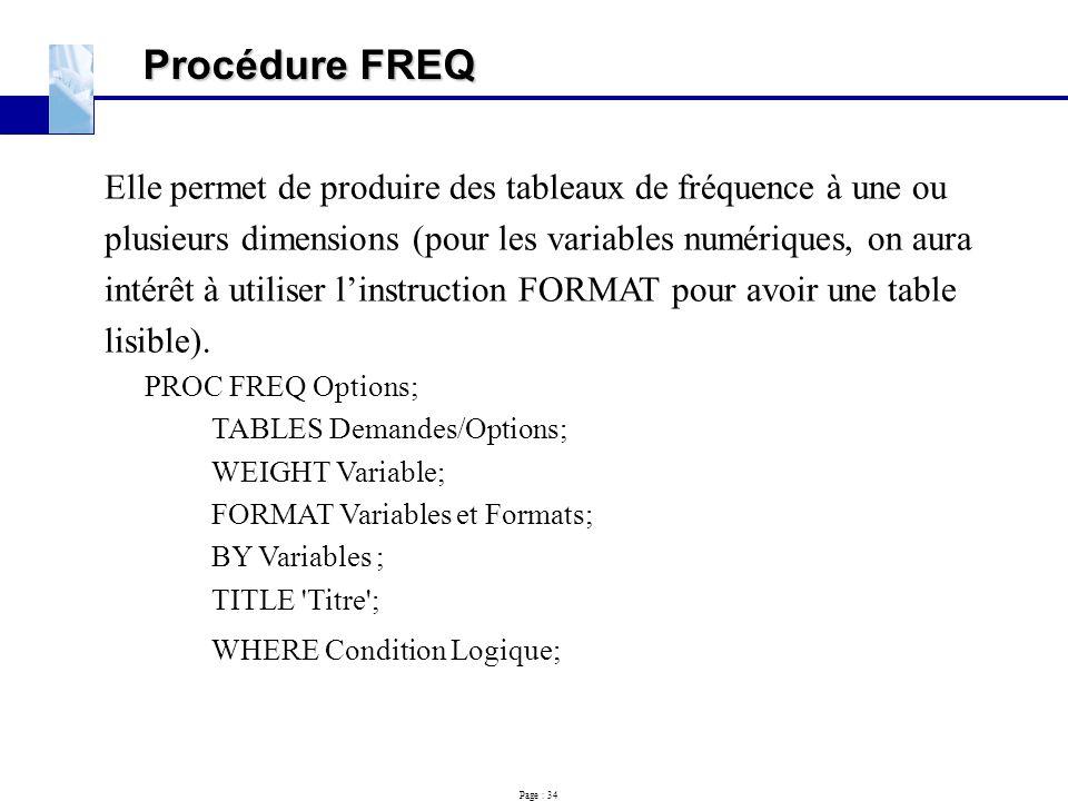 Page : 34 Procédure FREQ Elle permet de produire des tableaux de fréquence à une ou plusieurs dimensions (pour les variables numériques, on aura intér