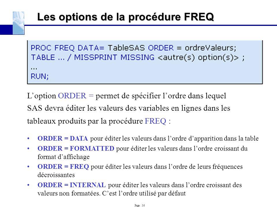 Page : 36 Les options de la procédure FREQ L'option ORDER = permet de spécifier l'ordre dans lequel SAS devra éditer les valeurs des variables en lign