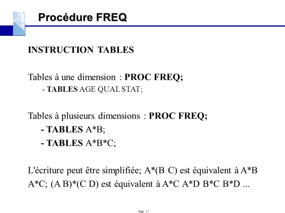 Page : 37 Procédure FREQ INSTRUCTION TABLES Tables à une dimension : PROC FREQ; - TABLES AGE QUAL STAT; Tables à plusieurs dimensions : PROC FREQ; - T