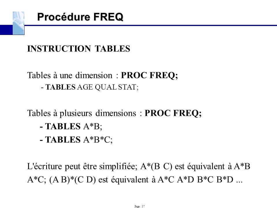Page : 37 Procédure FREQ INSTRUCTION TABLES Tables à une dimension : PROC FREQ; - TABLES AGE QUAL STAT; Tables à plusieurs dimensions : PROC FREQ; - T