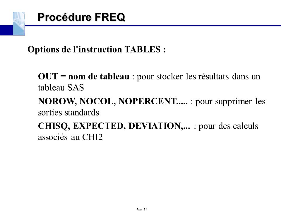 Page : 38 Procédure FREQ Options de l'instruction TABLES : OUT = nom de tableau : pour stocker les résultats dans un tableau SAS NOROW, NOCOL, NOPERCE