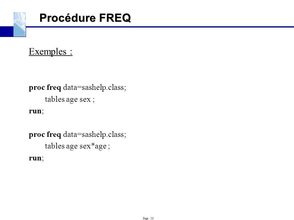 Page : 39 Procédure FREQ Exemples : proc freq data=sashelp.class; tables age sex ; run; proc freq data=sashelp.class; tables age sex*age ; run;