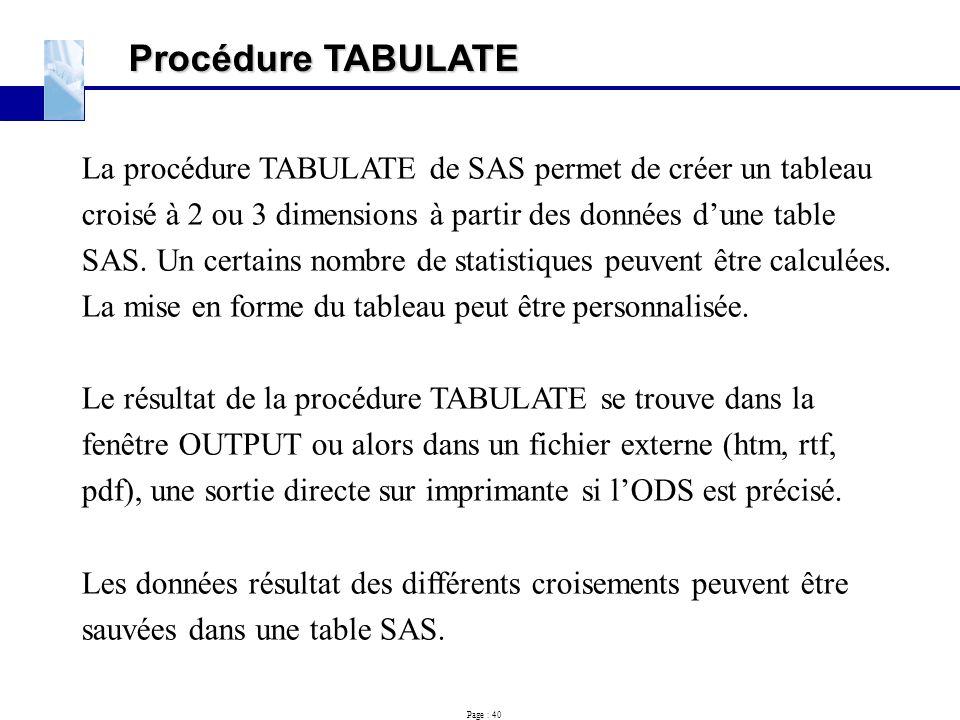 Page : 40 Procédure TABULATE La procédure TABULATE de SAS permet de créer un tableau croisé à 2 ou 3 dimensions à partir des données d'une table SAS.
