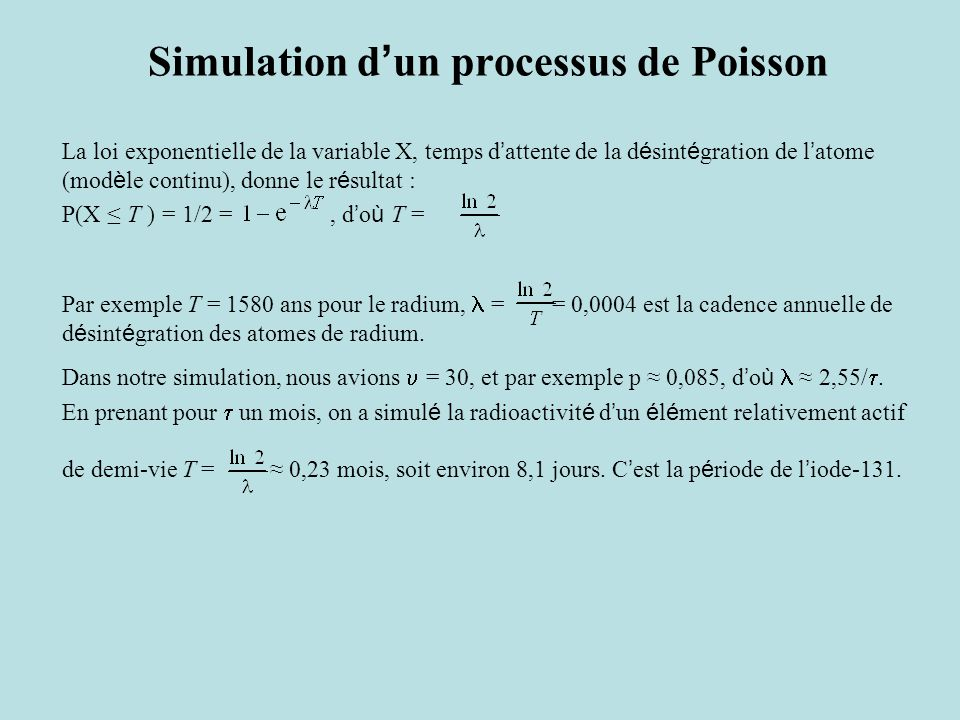 Simulation d ' un processus de Poisson La loi exponentielle de la variable X, temps d ' attente de la d é sint é gration de l ' atome (mod è le continu), donne le r é sultat : P(X ≤ T ) = 1/2 =, d ' o ù T = Par exemple T = 1580 ans pour le radium, = = 0,0004 est la cadence annuelle de d é sint é gration des atomes de radium.