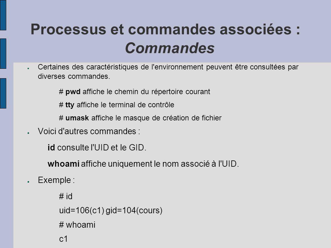 Processus et commandes associées : Commandes ● Certaines des caractéristiques de l'environnement peuvent être consultées par diverses commandes. # pwd