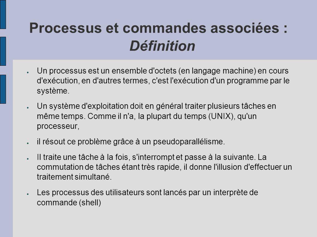 Processus et commandes associées : ● Parmi les informations propres à chaque processus, qui sont contenues dans les structures système (« proc.h » et « user.h »), on trouve : ● un numéro d identification unique appelé PID (Process Identifier), ainsi que celui de son père appelé PPID ● le numéro d identification de l utilisateur qui a lancé ce processus, appelé UID (User IDentifier), et le numéro du groupe GID (Group IDentifier) ; ● le répertoire courant ; ● les fichiers ouverts par ce processus ; ● le masque de création de fichier, appelé umask ; ● la taille maximale des fichiers que ce processus peut créer, appelée ulimit ; ● la priorité ; ● les temps d exécution ; ● le terminal de contrôle, c estàdire le terminal à partir duquel la commande a été lancée.