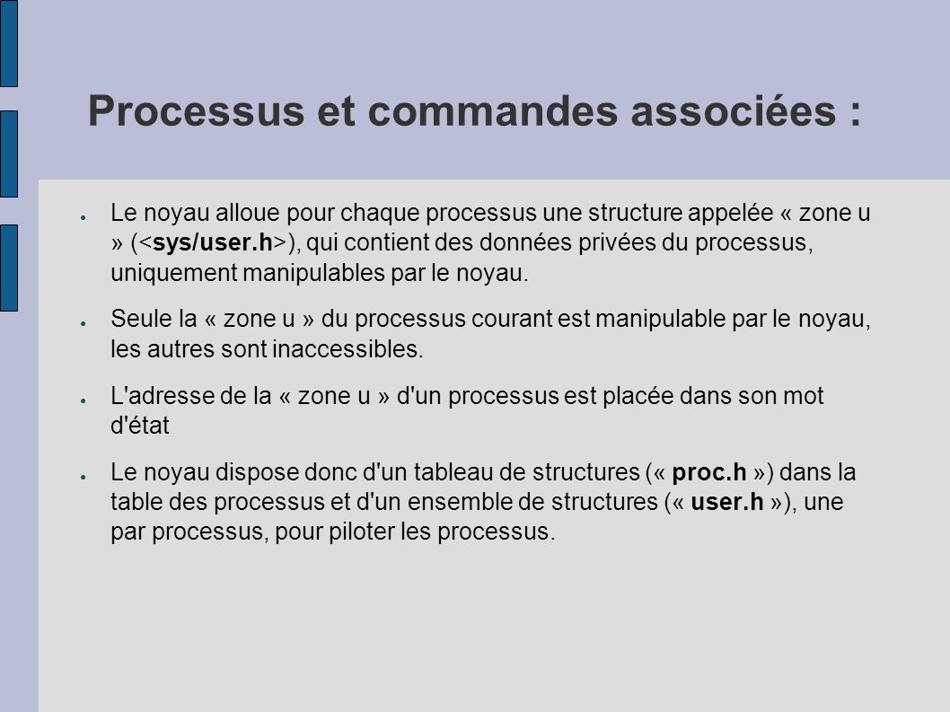 Processus et commandes associées : ● Le contexte d un processus est l ensemble des données qui permettent de reprendre l exécution d un processus qui a été interrompu : – # son état (élu, prêt, bloqué,...) – # son mot d état : en particulier * la valeur des registres actifs * le compteur ordinal – # les valeurs des variables globales statiques ou dynamiques – # son entrée dans la table des processus – # sa « zone u » – # les zones de code (texte) et de données ● Le noyau et ses variables ne font partie du contexte d aucun processus.