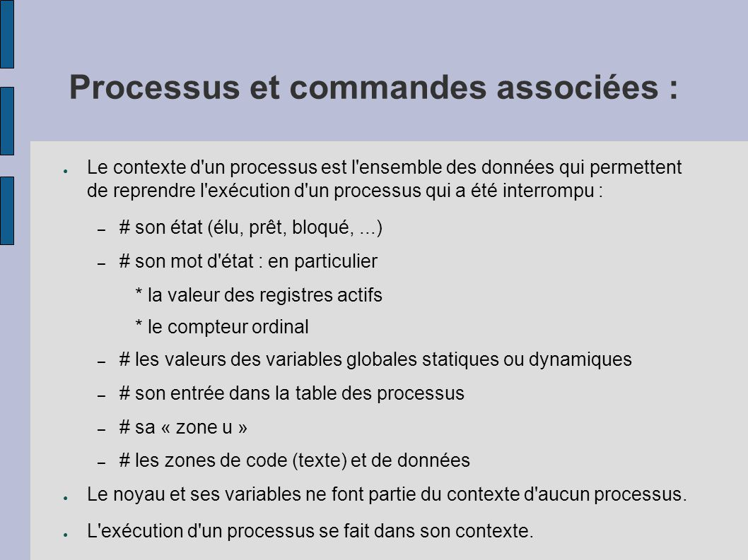 Processus et commandes associées : ● Le contexte d'un processus est l'ensemble des données qui permettent de reprendre l'exécution d'un processus qui