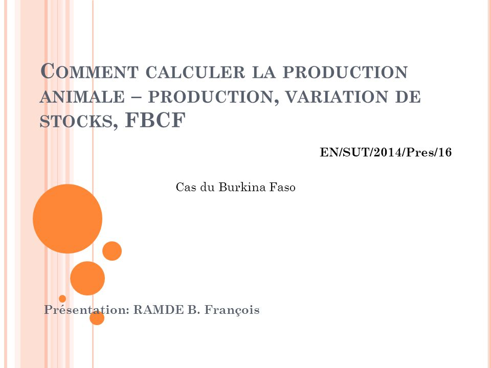 C OMMENT CALCULER LA PRODUCTION ANIMALE – PRODUCTION, VARIATION DE STOCKS, FBCF Présentation: RAMDE B. François Cas du Burkina Faso EN/SUT/2014/Pres/1