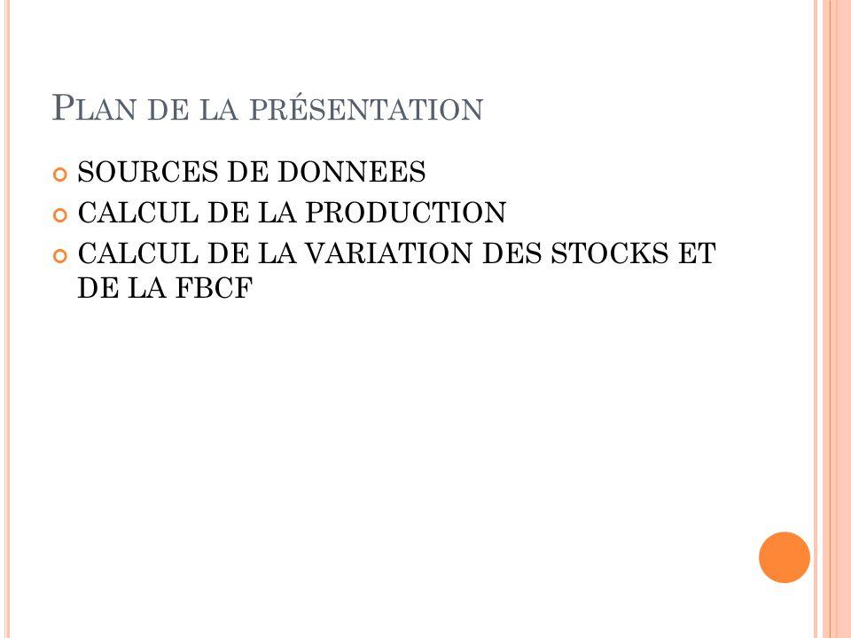 P LAN DE LA PRÉSENTATION SOURCES DE DONNEES CALCUL DE LA PRODUCTION CALCUL DE LA VARIATION DES STOCKS ET DE LA FBCF