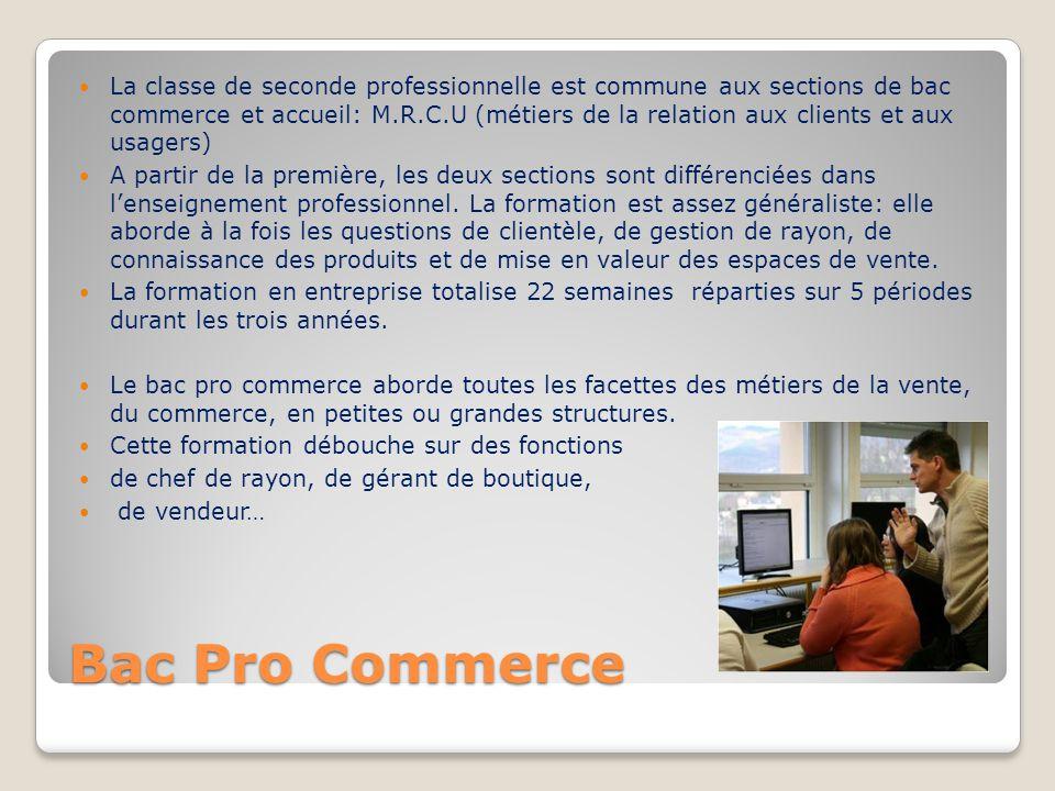 Bac Pro Commerce La classe de seconde professionnelle est commune aux sections de bac commerce et accueil: M.R.C.U (métiers de la relation aux clients