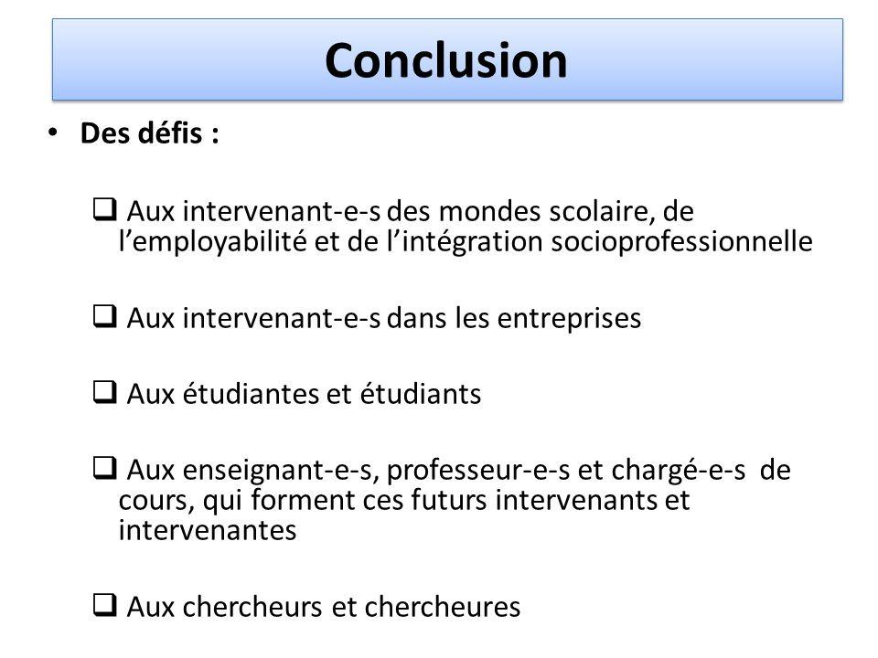 Conclusion Des défis :  Aux intervenant-e-s des mondes scolaire, de l'employabilité et de l'intégration socioprofessionnelle  Aux intervenant-e-s da