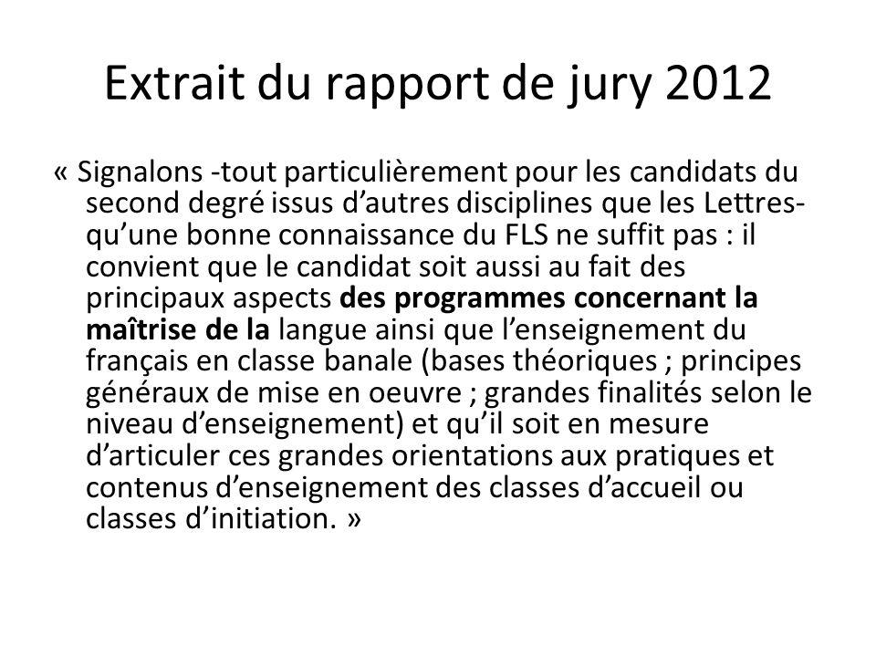 Extraits du rapport de jury 2012 « Au sujet du FLS, le jury continue à noter, cette année encore, que certains, malgré les invites et suggestions de leur commission, en restent à une appréhension de la notion soit très restrictive, soit très intuitive et peu approfondie (la fonction du français en tant que langue de scolarisation est par exemple mal circonscrite ; des confusions avec le FLE perdurent ; on parle du FLS comme d'un « programme », etc.).