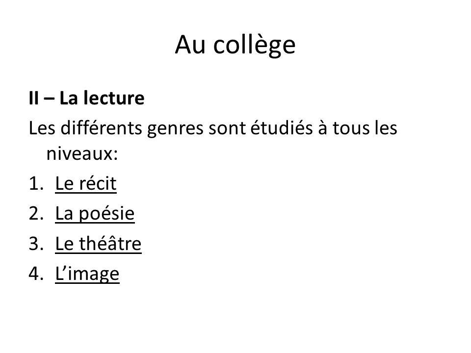 Au collège II – La lecture Les différents genres sont étudiés à tous les niveaux: 1.Le récit 2.La poésie 3.Le théâtre 4.L'image