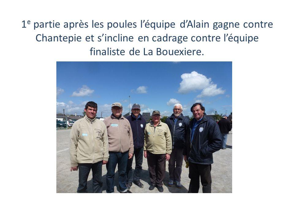 1 e partie après les poules l'équipe d'Alain gagne contre Chantepie et s'incline en cadrage contre l'équipe finaliste de La Bouexiere.
