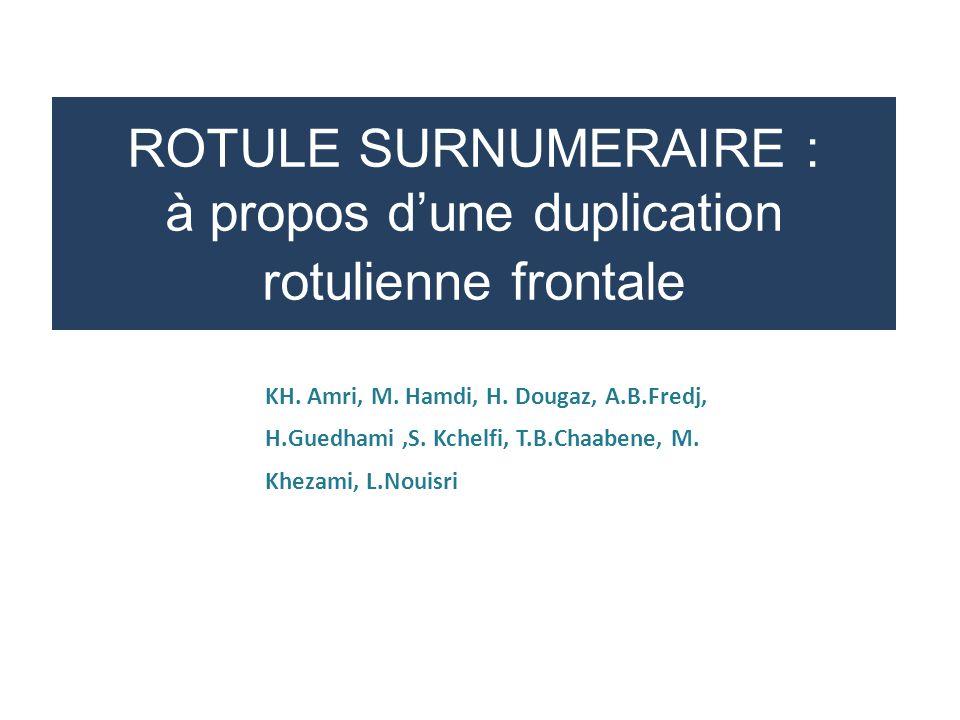 ROTULE SURNUMERAIRE : à propos d'une duplication rotulienne frontale KH. Amri, M. Hamdi, H. Dougaz, A.B.Fredj, H.Guedhami,S. Kchelfi, T.B.Chaabene, M.