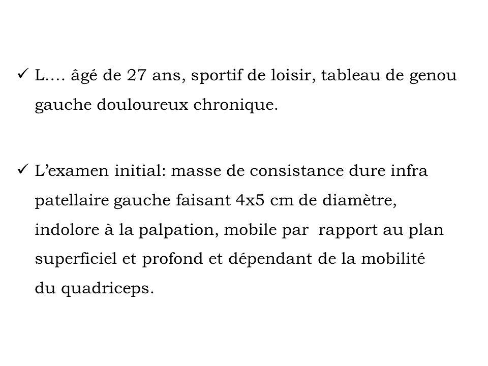 L…. âgé de 27 ans, sportif de loisir, tableau de genou gauche douloureux chronique. L'examen initial: masse de consistance dure infra patellaire gauch