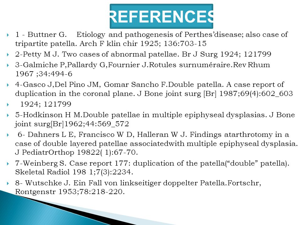 REFERENCES  1 - Buttner G. Etiology and pathogenesis of Perthes'disease; also case of tripartite patella. Arch F klin chir 1925; 136:703-15  2-Petty