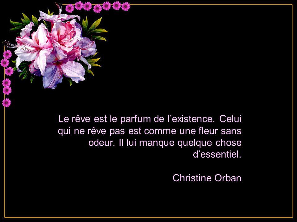 Le rêve est le parfum de l'existence.Celui qui ne rêve pas est comme une fleur sans odeur.