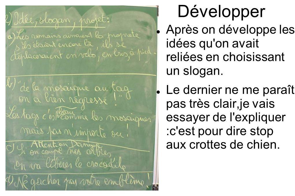 Développer Après on développe les idées qu'on avait reliées en choisissant un slogan. Le dernier ne me paraît pas très clair,je vais essayer de l'expl