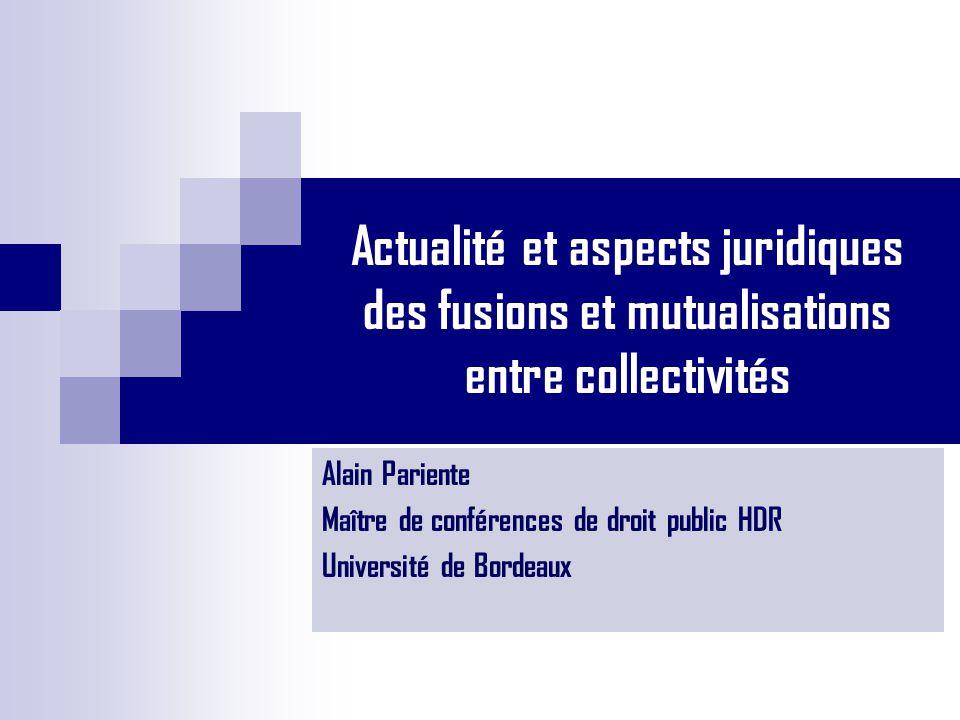 Actualité et aspects juridiques des fusions et mutualisations entre collectivités Alain Pariente Maître de conférences de droit public HDR Université