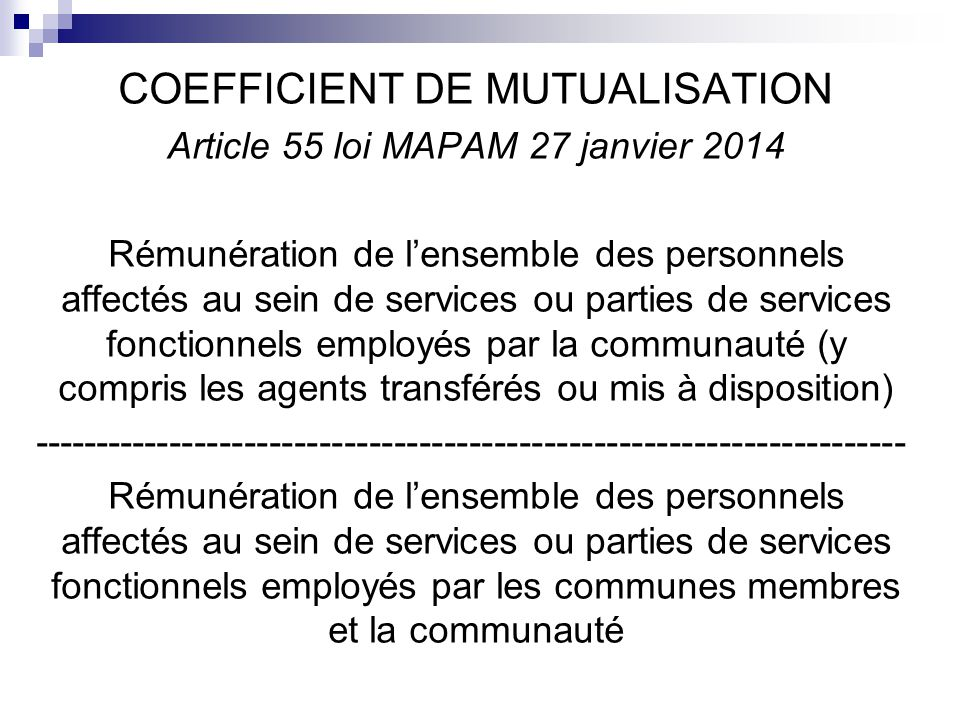 COEFFICIENT DE MUTUALISATION Article 55 loi MAPAM 27 janvier 2014 Rémunération de l'ensemble des personnels affectés au sein de services ou parties de