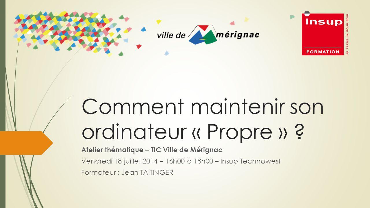Comment maintenir son ordinateur « Propre » ? Atelier thématique – TIC Ville de Mérignac Vendredi 18 juillet 2014 – 16h00 à 18h00 – Insup Technowest F