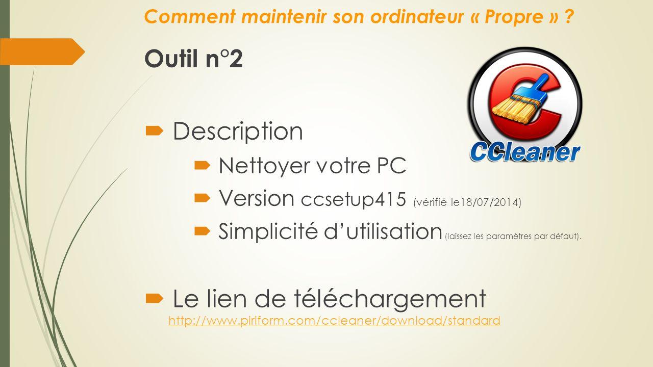 Comment maintenir son ordinateur « Propre » ? Outil n°2  Description  Nettoyer votre PC  Version ccsetup415 (vérifié le18/07/2014)  Simplicité d'u