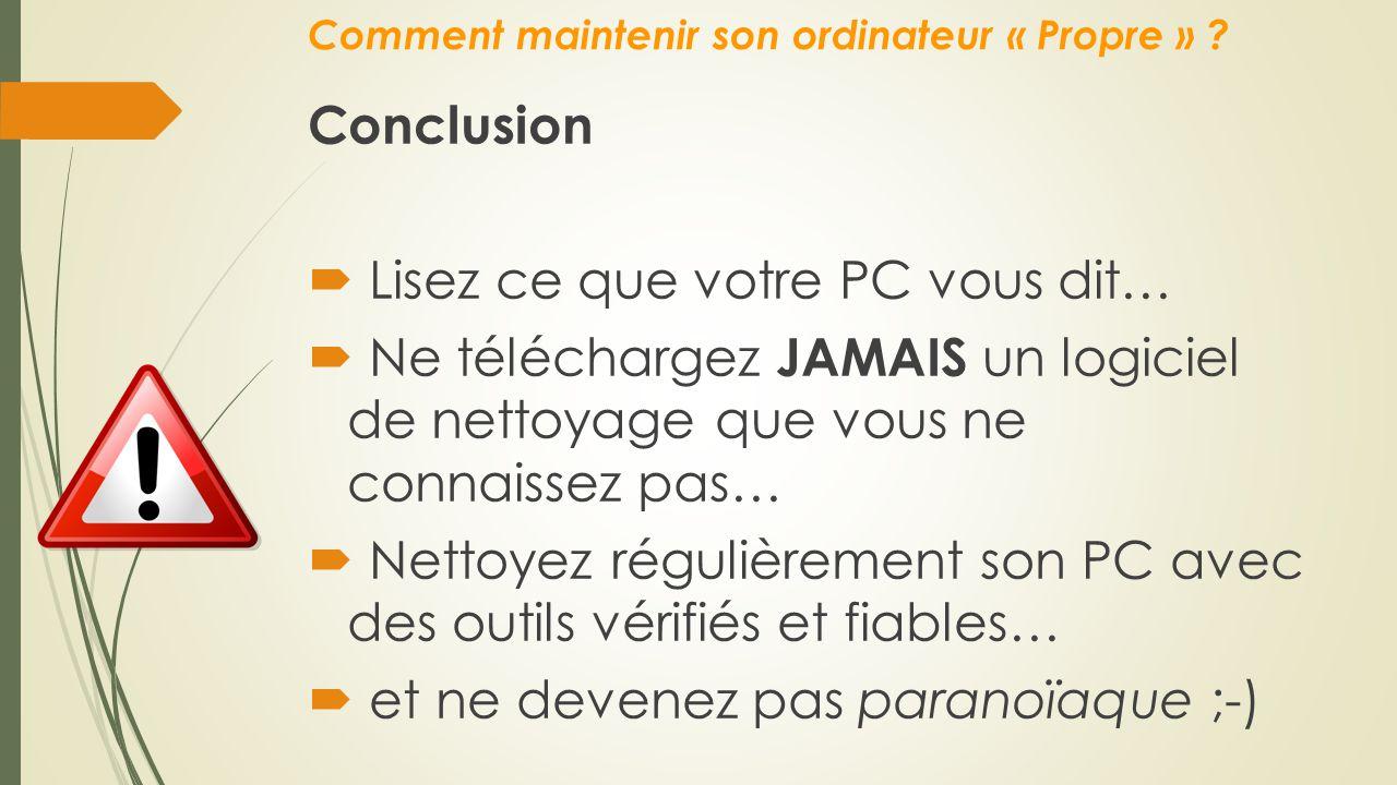 Comment maintenir son ordinateur « Propre » ? Conclusion  Lisez ce que votre PC vous dit…  Ne téléchargez JAMAIS un logiciel de nettoyage que vous n