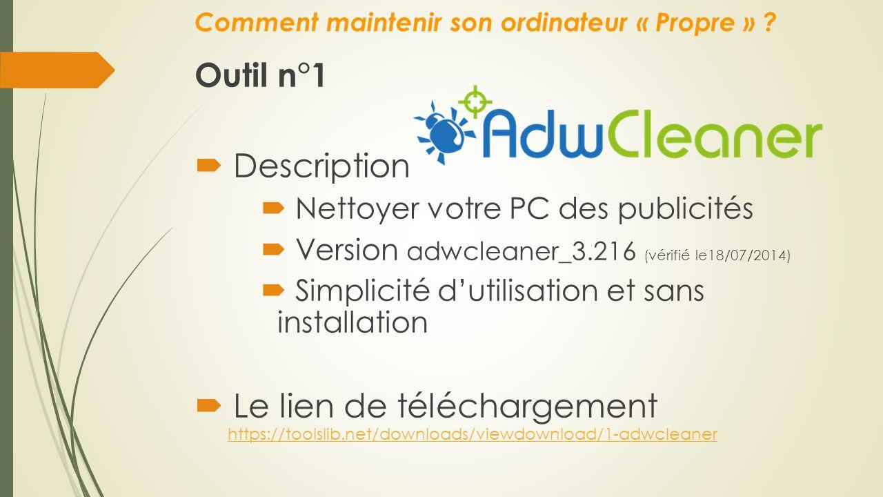 Comment maintenir son ordinateur « Propre » ? Outil n°1  Description  Nettoyer votre PC des publicités  Version adwcleaner_3.216 (vérifié le18/07/2
