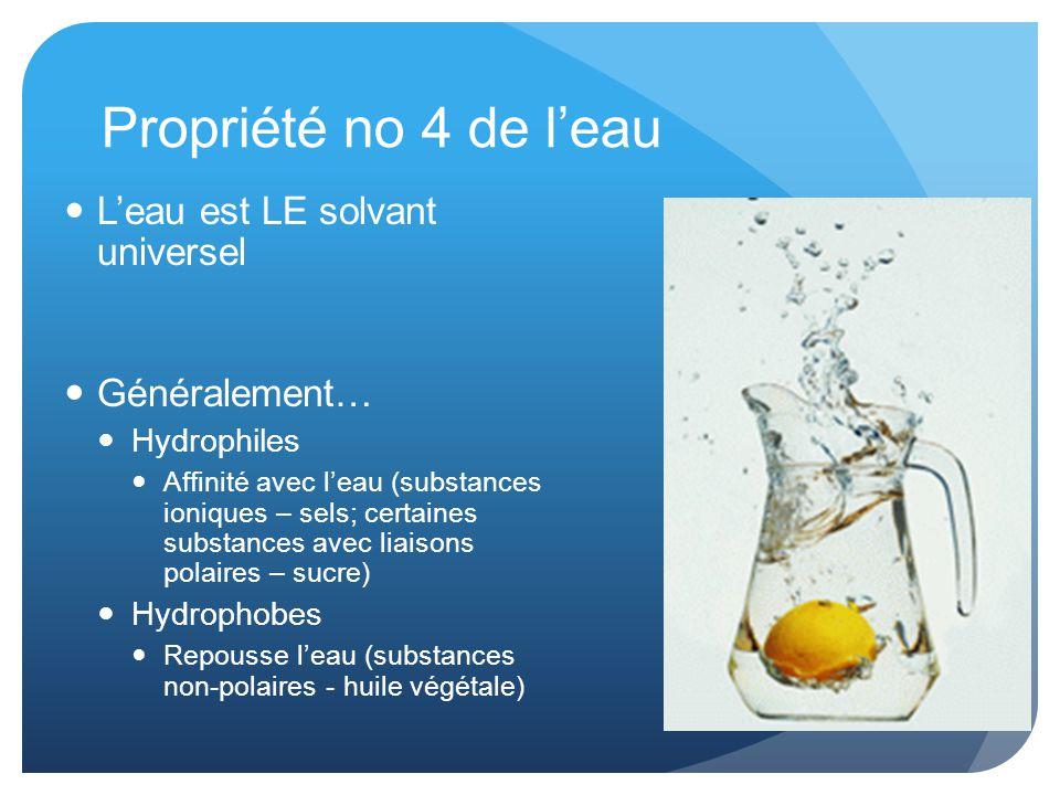 Propriété no 4 de l'eau L'eau est LE solvant universel Généralement… Hydrophiles Affinité avec l'eau (substances ioniques – sels; certaines substances avec liaisons polaires – sucre) Hydrophobes Repousse l'eau (substances non-polaires - huile végétale)