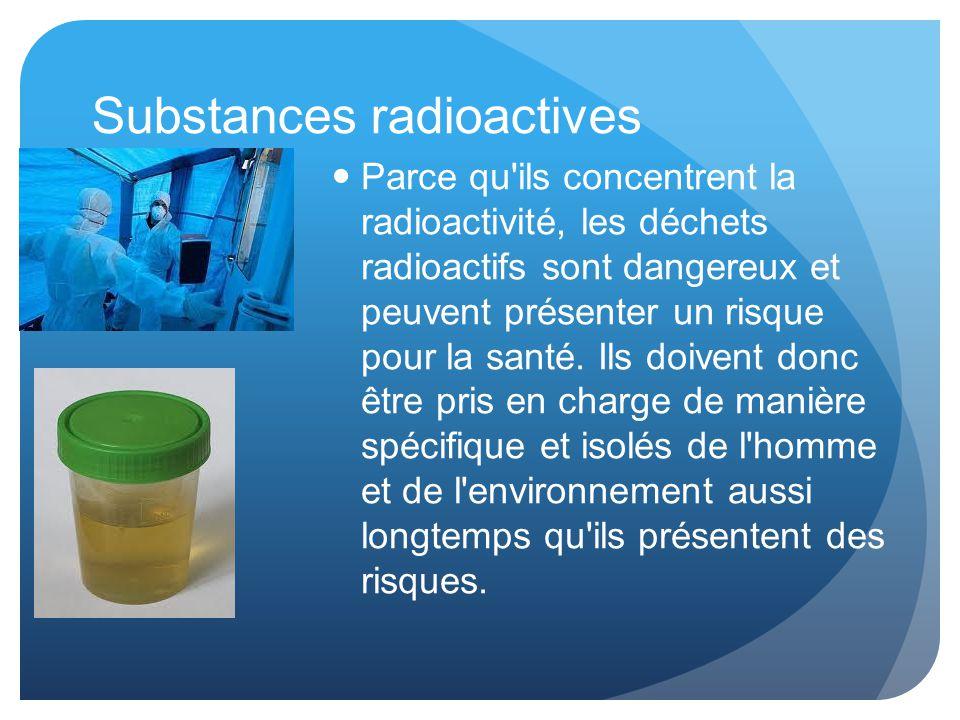Substances radioactives Parce qu ils concentrent la radioactivité, les déchets radioactifs sont dangereux et peuvent présenter un risque pour la santé.