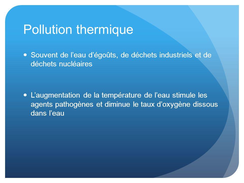 Pollution thermique Souvent de l'eau d'égoûts, de déchets industriels et de déchets nucléaires L'augmentation de la température de l'eau stimule les agents pathogènes et diminue le taux d'oxygène dissous dans l'eau
