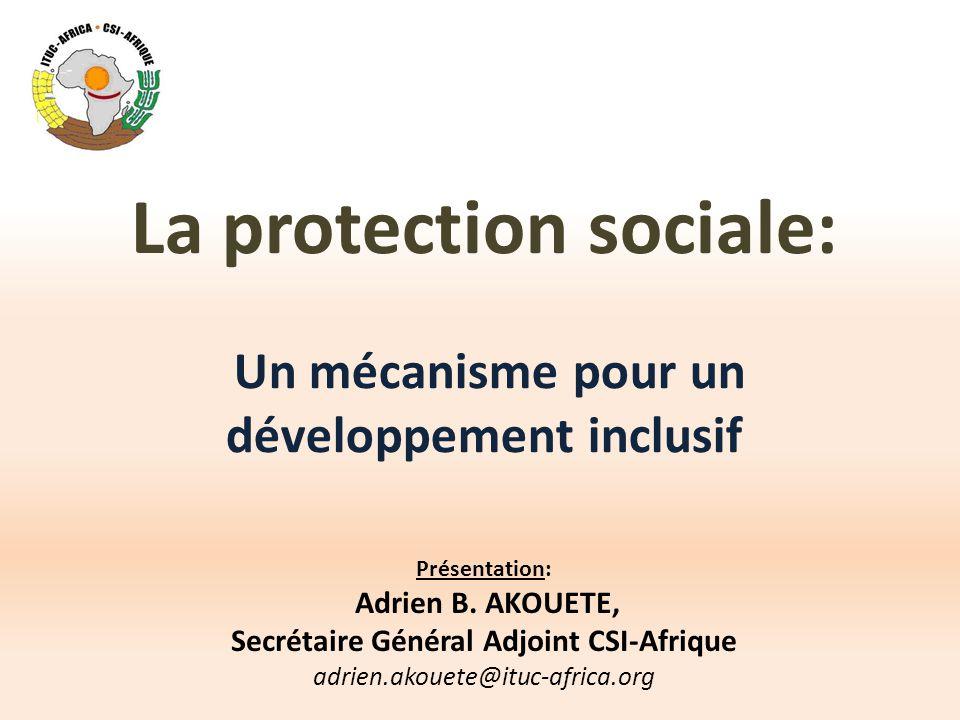 La protection sociale: Un mécanisme pour un développement inclusif Présentation: Adrien B. AKOUETE, Secrétaire Général Adjoint CSI-Afrique adrien.akou