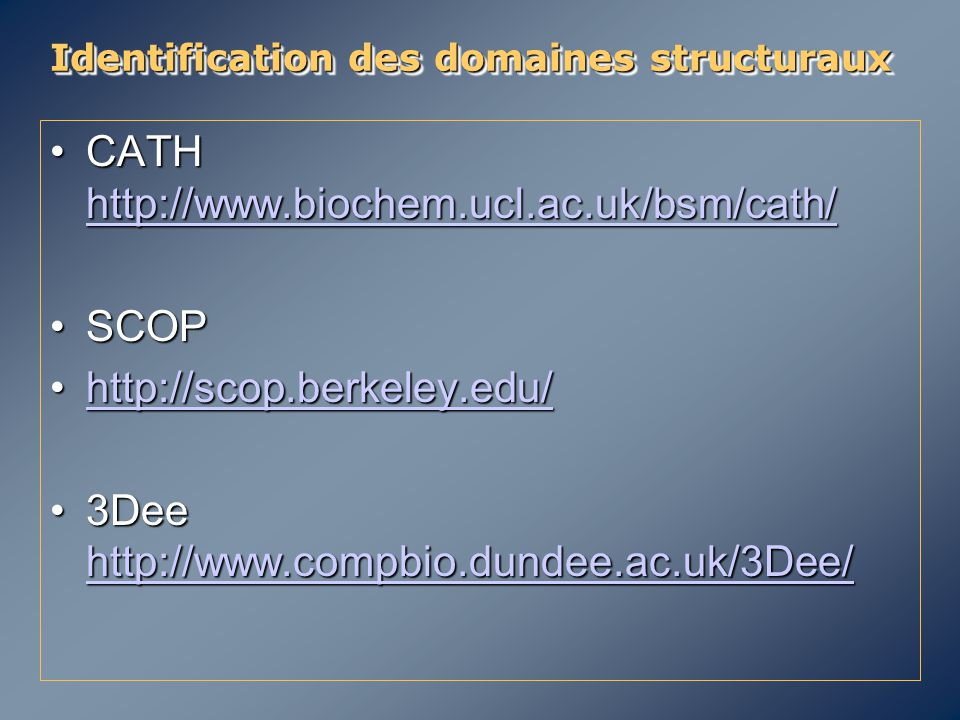Identification des domaines structuraux CATH http://www.biochem.ucl.ac.uk/bsm/cath/CATH http://www.biochem.ucl.ac.uk/bsm/cath/ http://www.biochem.ucl.ac.uk/bsm/cath/ SCOPSCOP http://scop.berkeley.edu/http://scop.berkeley.edu/http://scop.berkeley.edu/ 3Dee http://www.compbio.dundee.ac.uk/3Dee/3Dee http://www.compbio.dundee.ac.uk/3Dee/ http://www.compbio.dundee.ac.uk/3Dee/ CATH http://www.biochem.ucl.ac.uk/bsm/cath/CATH http://www.biochem.ucl.ac.uk/bsm/cath/ http://www.biochem.ucl.ac.uk/bsm/cath/ SCOPSCOP http://scop.berkeley.edu/http://scop.berkeley.edu/http://scop.berkeley.edu/ 3Dee http://www.compbio.dundee.ac.uk/3Dee/3Dee http://www.compbio.dundee.ac.uk/3Dee/ http://www.compbio.dundee.ac.uk/3Dee/