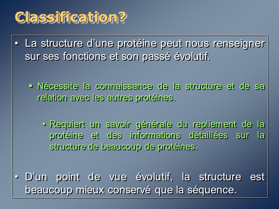 Classification?Classification? La structure d'une protéine peut nous renseigner sur ses fonctions et son passé évolutif.  Nécessite la connaissance d