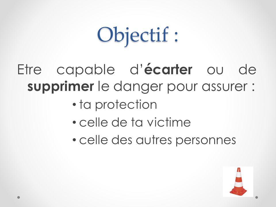 Objectif : Etre capable d' écarter ou de supprimer le danger pour assurer : ta protection celle de ta victime celle des autres personnes