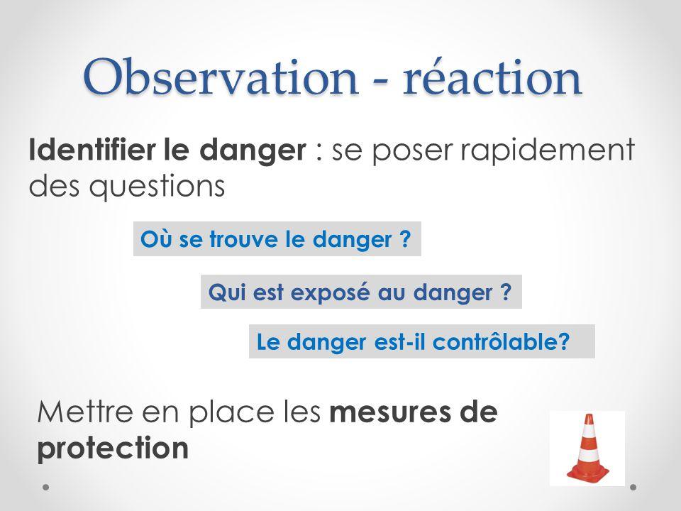 Observation - réaction Qui est exposé au danger ? Où se trouve le danger ? Le danger est-il contrôlable? Mettre en place les mesures de protection Ide