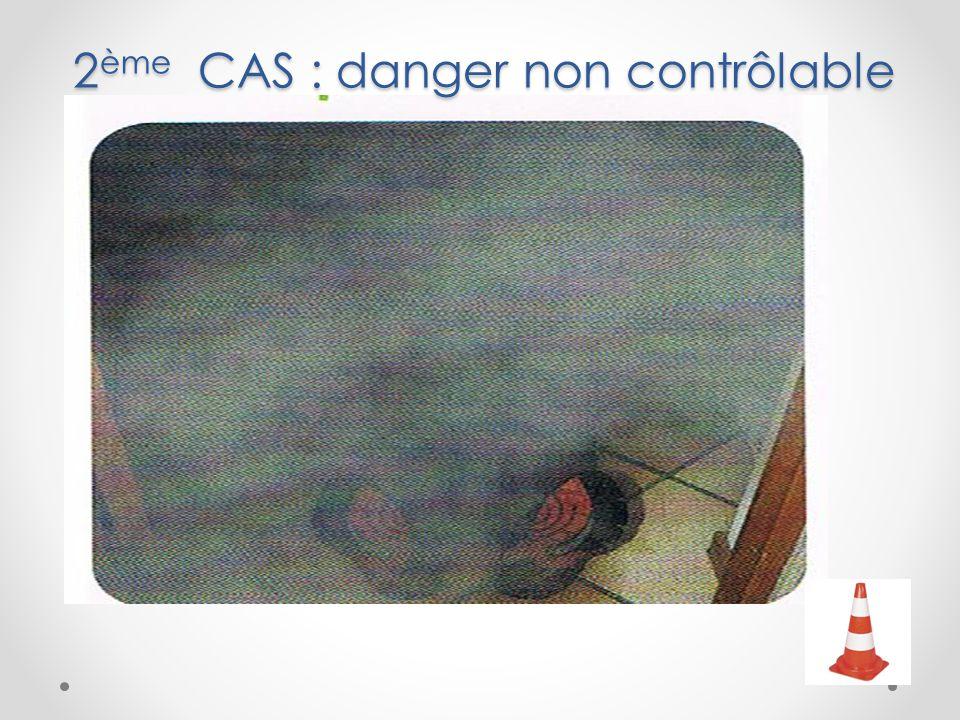 2 ème CAS : danger non contrôlable 2 ème CAS : danger non contrôlable