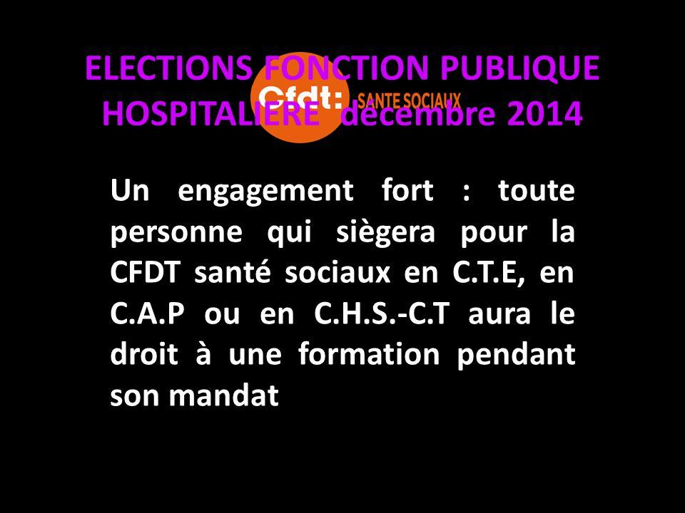 ELECTIONS FONCTION PUBLIQUE HOSPITALIERE décembre 2014 Un engagement fort : toute personne qui siègera pour la CFDT santé sociaux en C.T.E, en C.A.P o